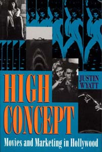 High Concept: Movies and Marketing in Hollywood – Justin Wyatt
